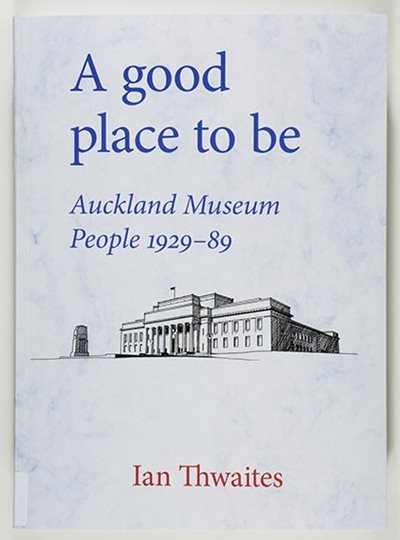 \u003cem\u003eA good place to be: Auckland Museum people, 1929-89\u003c/em\u003e
